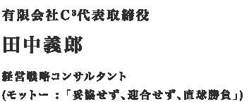 有限会社C3代表取締役 田中義郎 経営戦略コンサルタント(モットー「妥協せず、迎合せず、直球勝負」)
